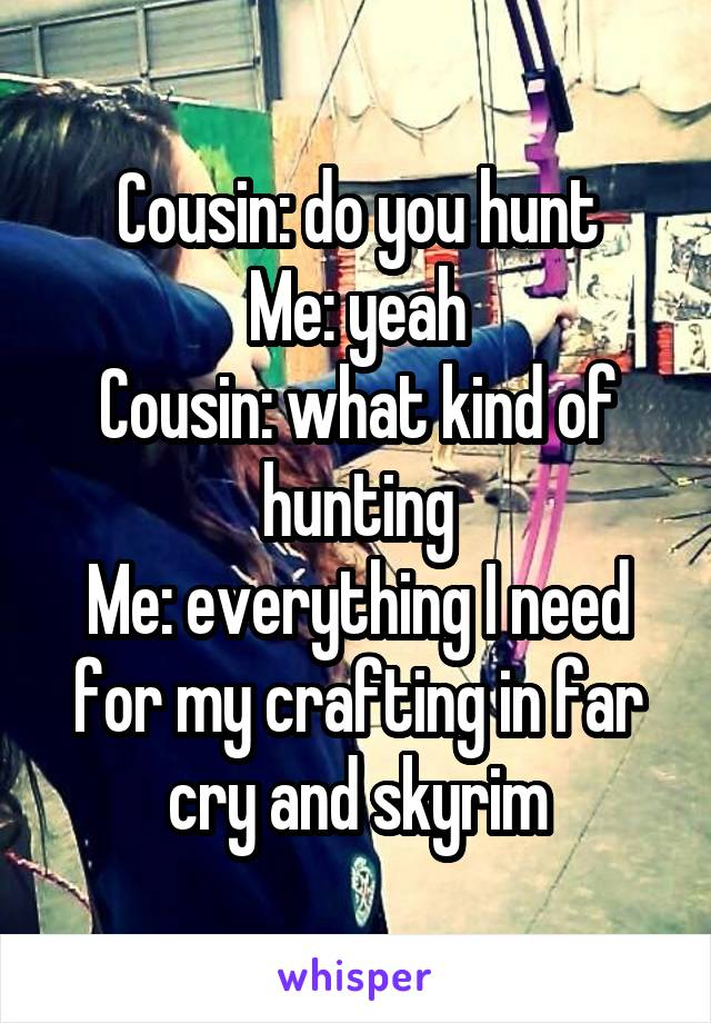 Cousin: do you hunt Me: yeah Cousin: what kind of hunting Me: everything I need for my crafting in far cry and skyrim