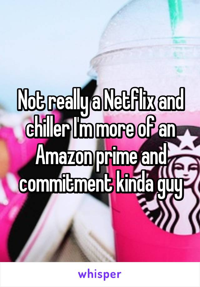 Not really a Netflix and chiller I'm more of an Amazon prime and commitment kinda guy