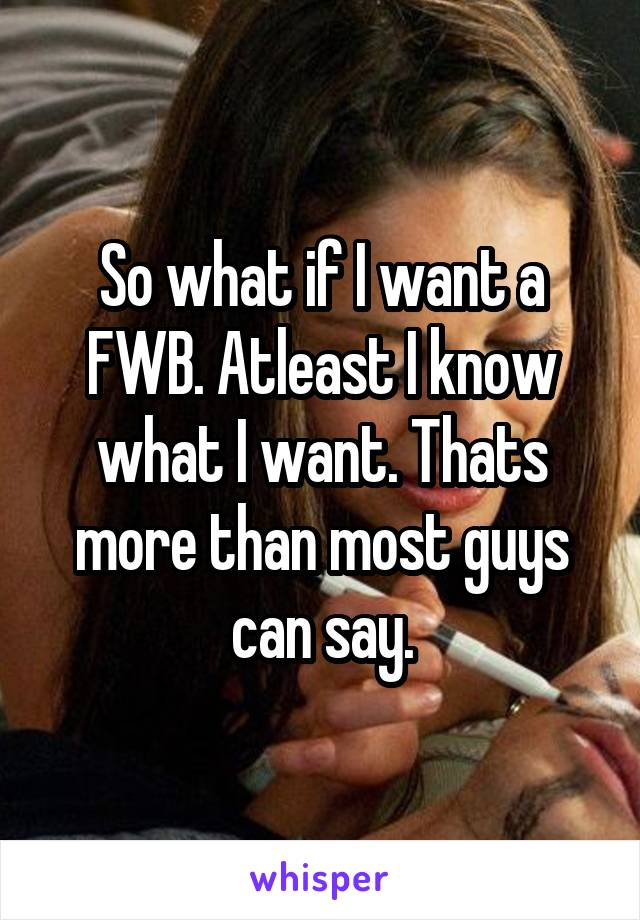 So what if I want a FWB. Atleast I know what I want. Thats more than most guys can say.