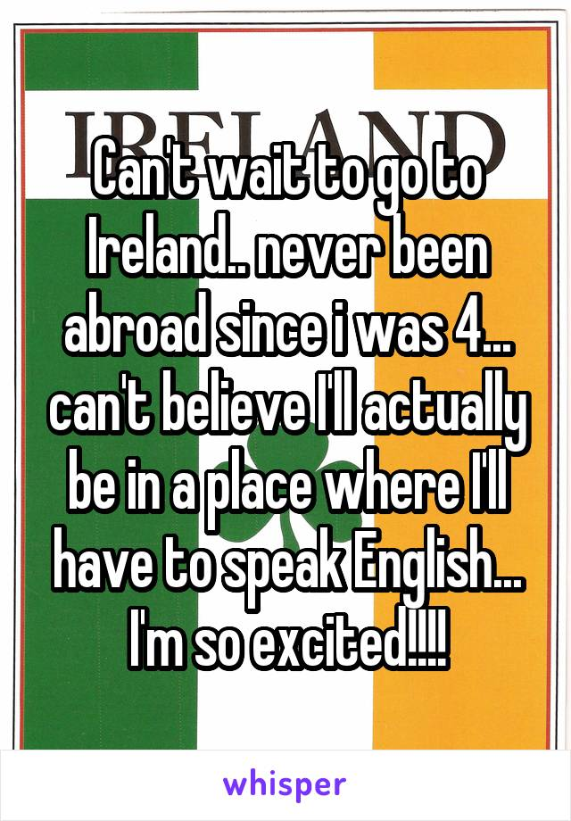 Can't wait to go to Ireland.. never been abroad since i was 4... can't believe I'll actually be in a place where I'll have to speak English... I'm so excited!!!!