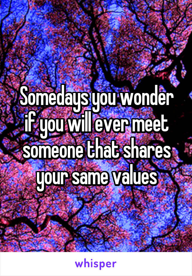 Somedays you wonder if you will ever meet someone that shares your same values