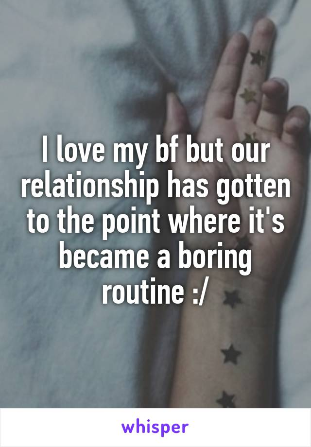 I love my bf but our relationship has gotten to the point where it's became a boring routine :/