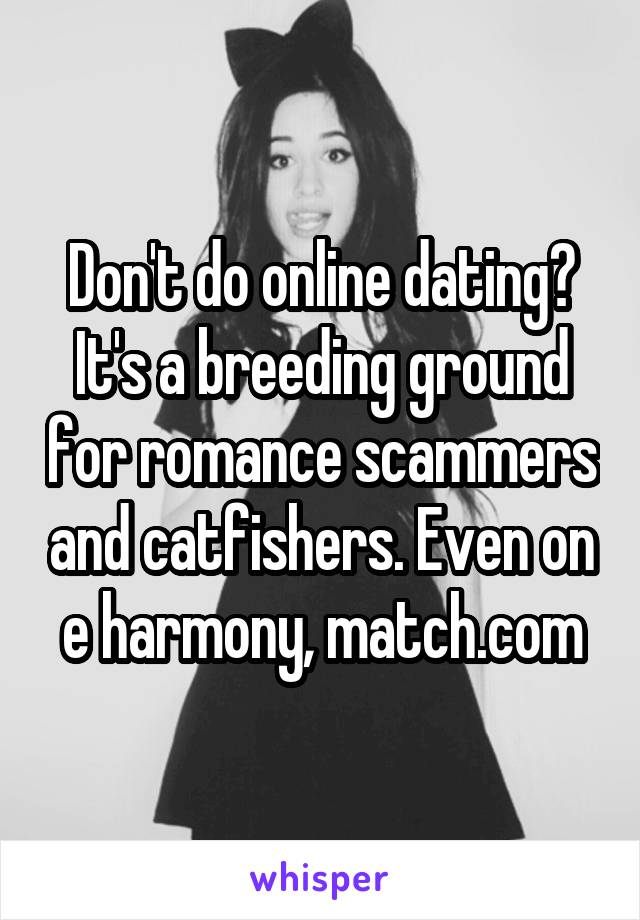 Don't do online dating? It's a breeding ground for romance scammers and catfishers. Even on e harmony, match.com