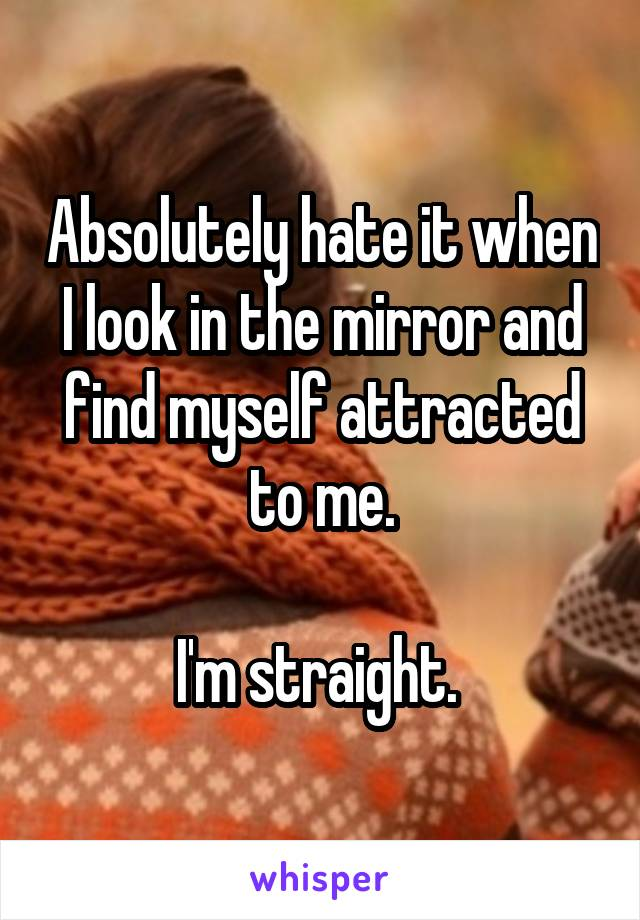 Absolutely hate it when I look in the mirror and find myself attracted to me.  I'm straight.