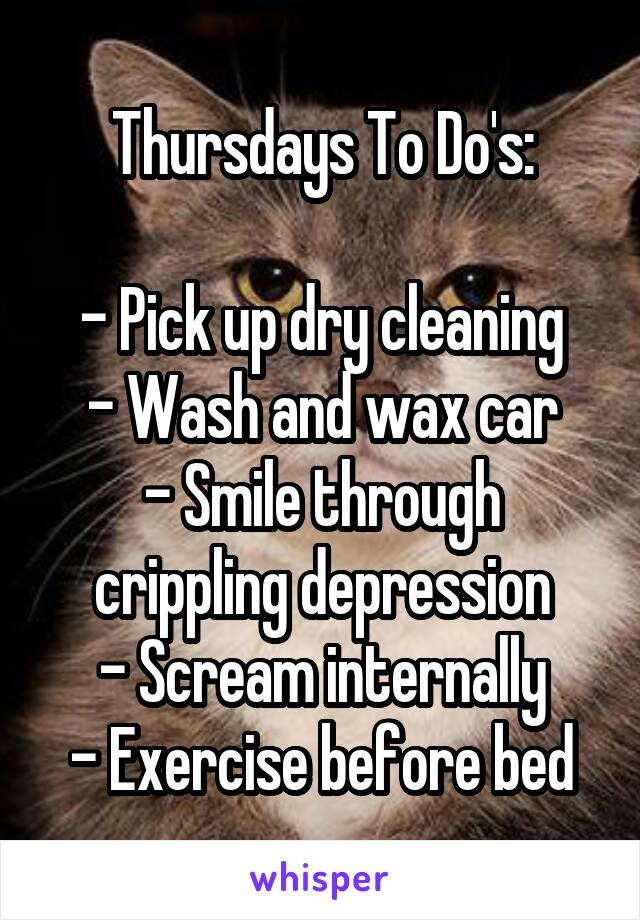 Thursdays To Do's:  - Pick up dry cleaning - Wash and wax car - Smile through crippling depression - Scream internally - Exercise before bed