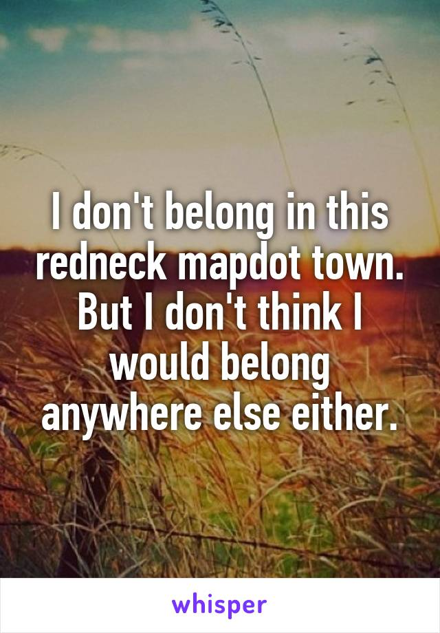 I don't belong in this redneck mapdot town. But I don't think I would belong anywhere else either.