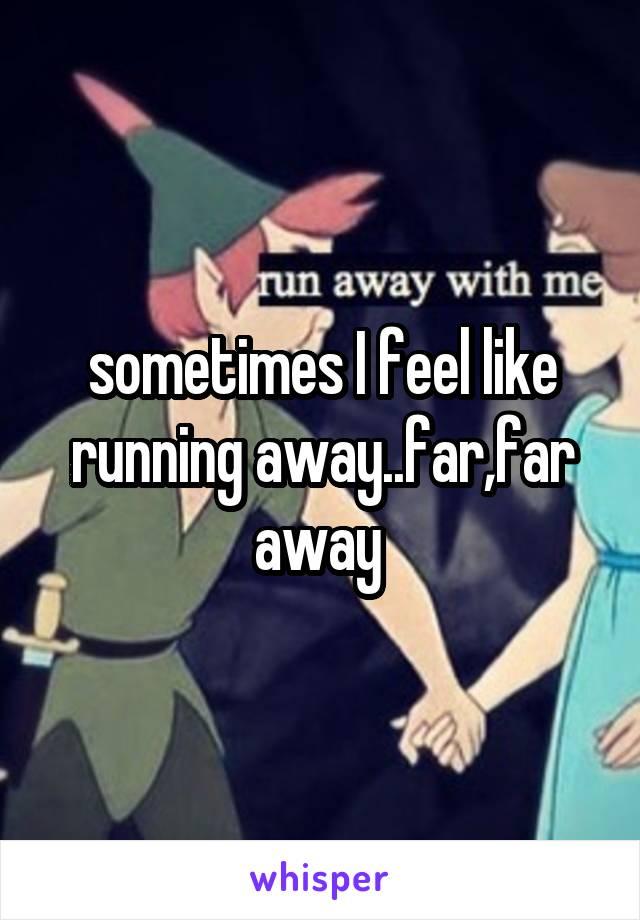 sometimes I feel like running away..far,far away
