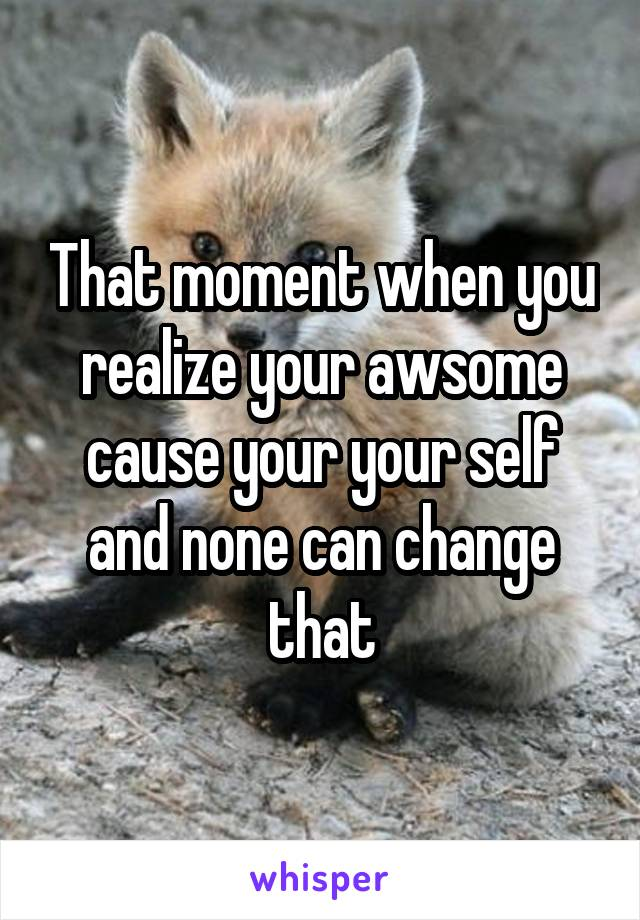That moment when you realize your awsome cause your your self and none can change that