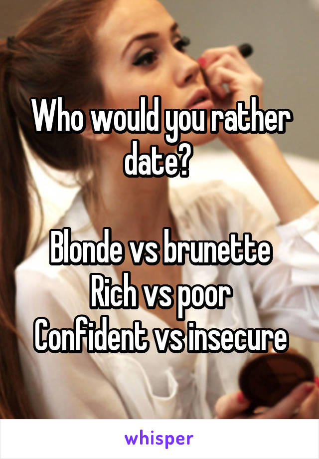 Who would you rather date?   Blonde vs brunette Rich vs poor Confident vs insecure