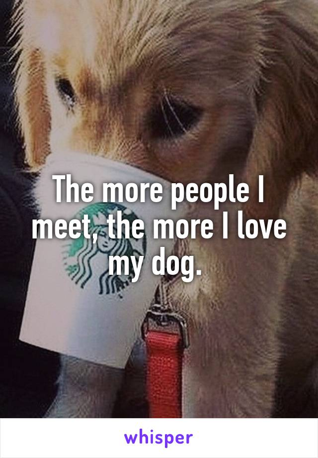 The more people I meet, the more I love my dog.