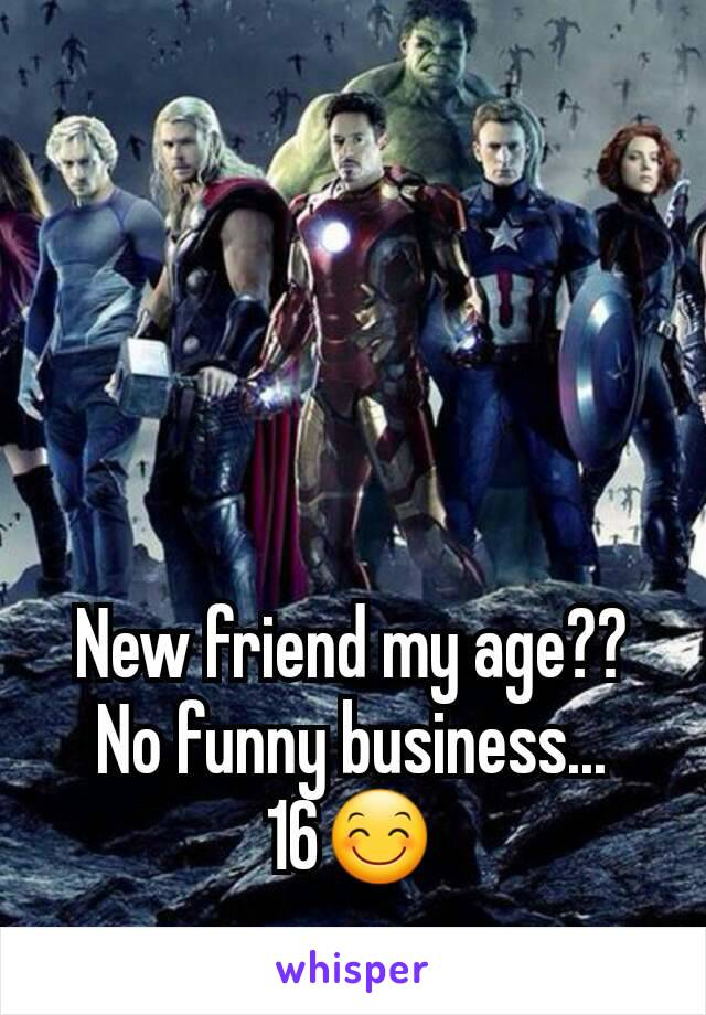 New friend my age?? No funny business... 16😊