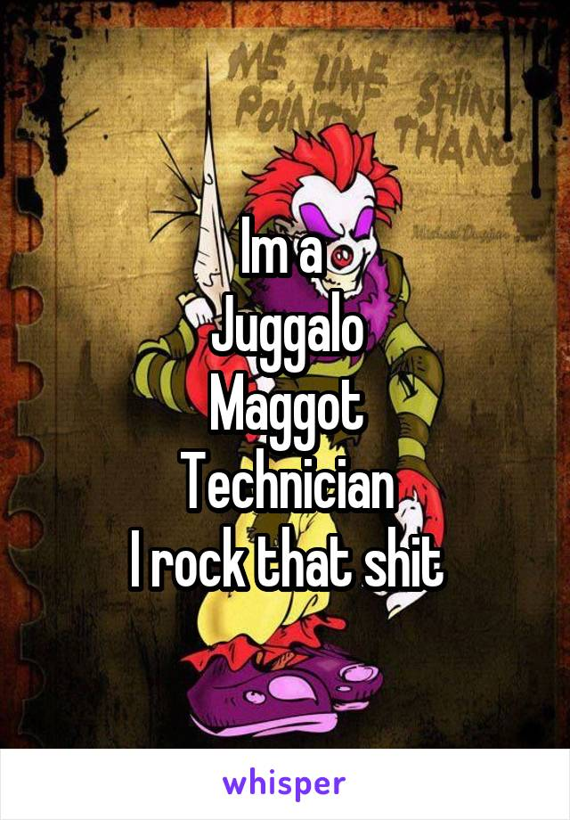 Im a  Juggalo Maggot Technician I rock that shit