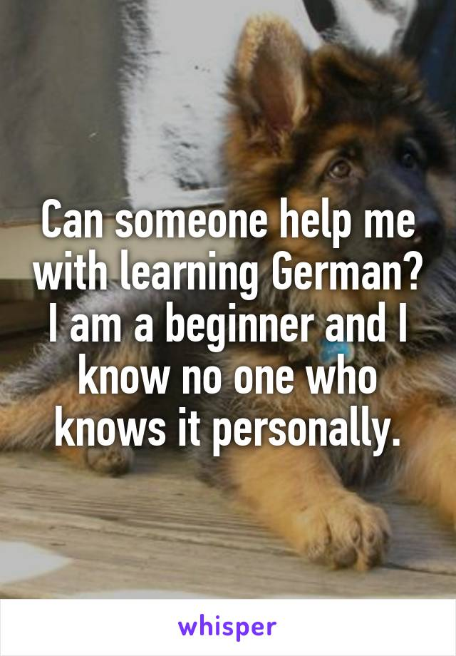 Can someone help me with learning German? I am a beginner and I know no one who knows it personally.