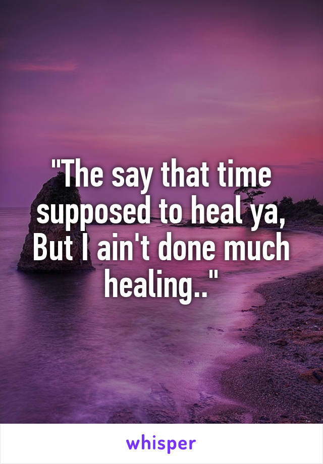 """""""The say that time supposed to heal ya, But I ain't done much healing.."""""""