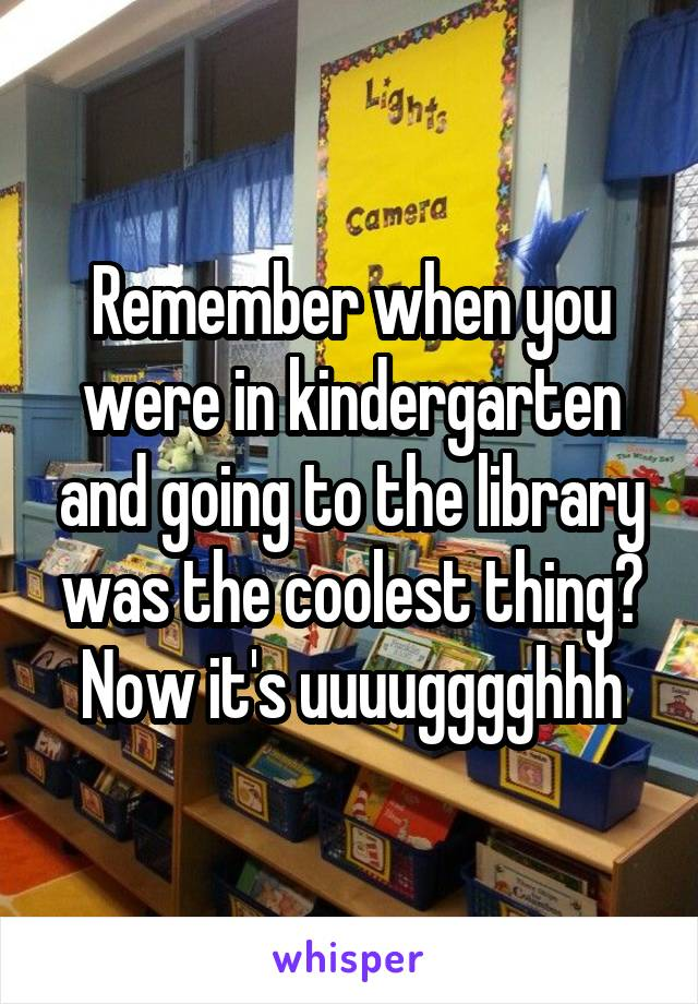 Remember when you were in kindergarten and going to the library was the coolest thing? Now it's uuuugggghhh