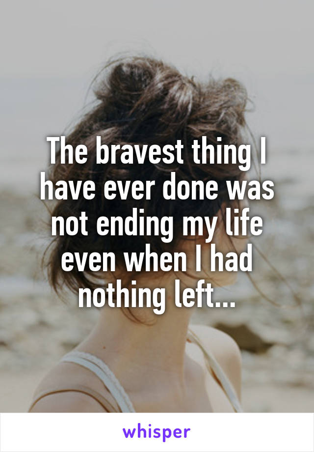 The bravest thing I have ever done was not ending my life even when I had nothing left...