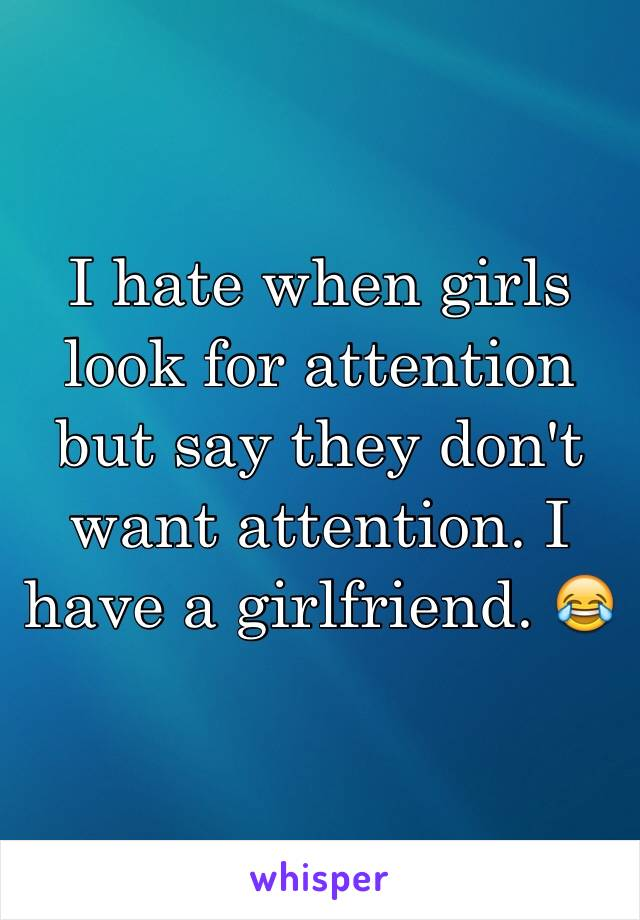 I hate when girls look for attention but say they don't want attention. I have a girlfriend. 😂