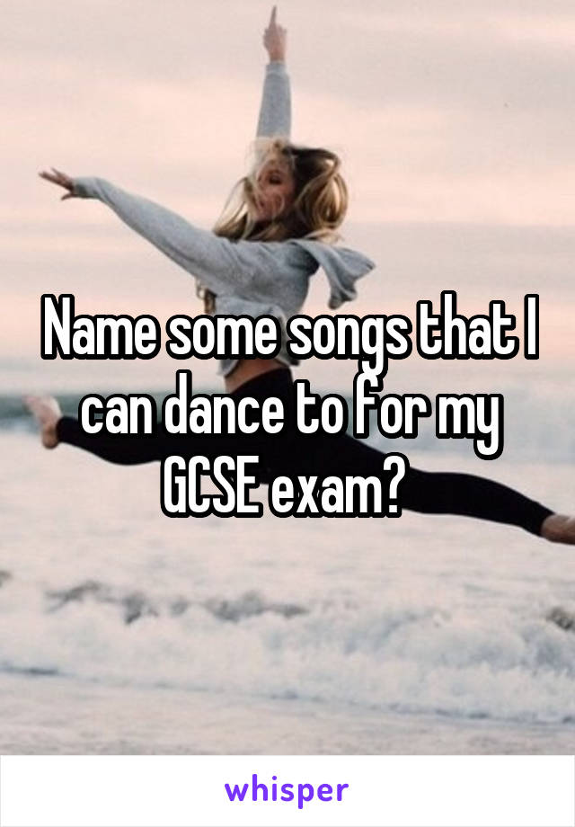Name some songs that I can dance to for my GCSE exam?