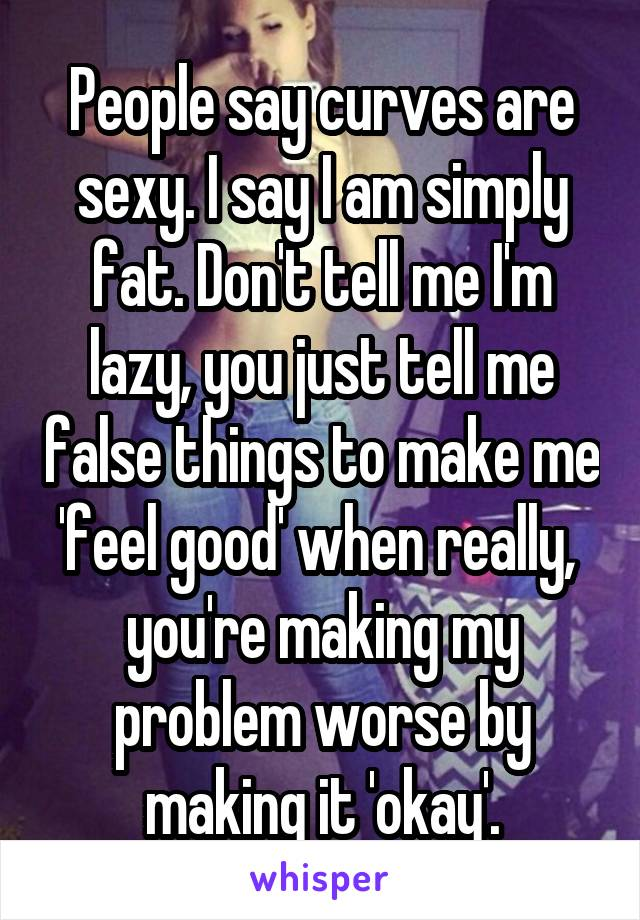 People say curves are sexy. I say I am simply fat. Don't tell me I'm lazy, you just tell me false things to make me 'feel good' when really,  you're making my problem worse by making it 'okay'.