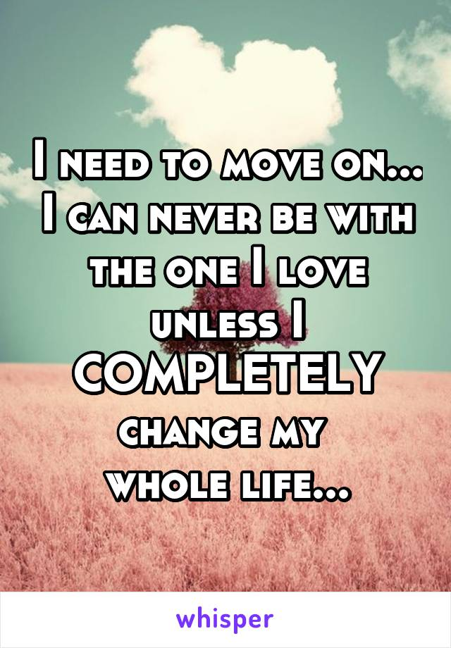 I need to move on... I can never be with the one I love unless I COMPLETELY change my  whole life...