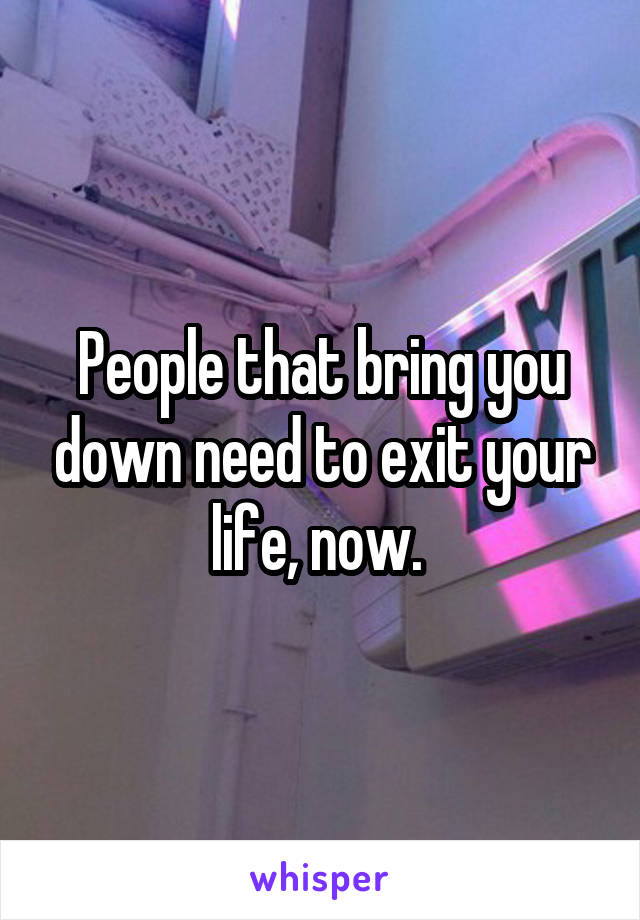 People that bring you down need to exit your life, now.
