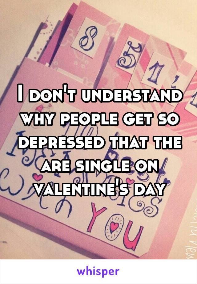 I don't understand why people get so depressed that the are single on valentine's day