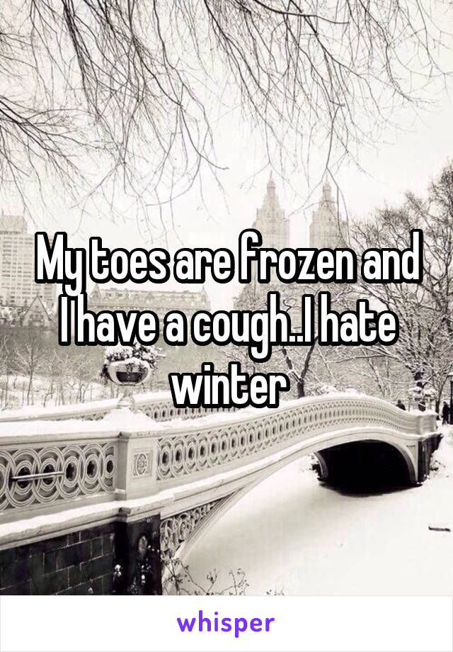 My toes are frozen and I have a cough..I hate winter