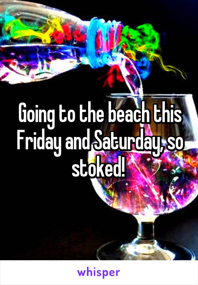 Going to the beach this Friday and Saturday, so stoked!