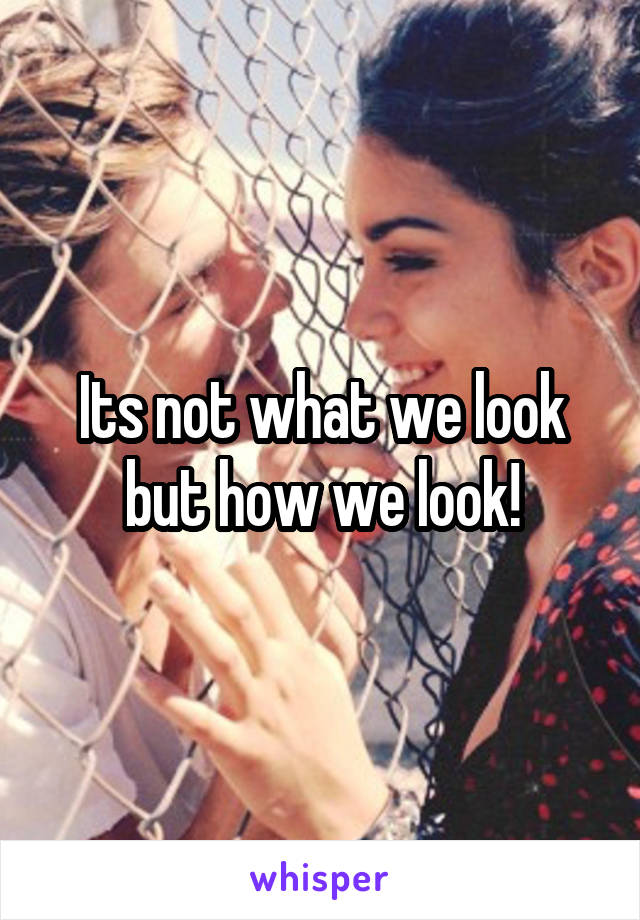 Its not what we look but how we look!