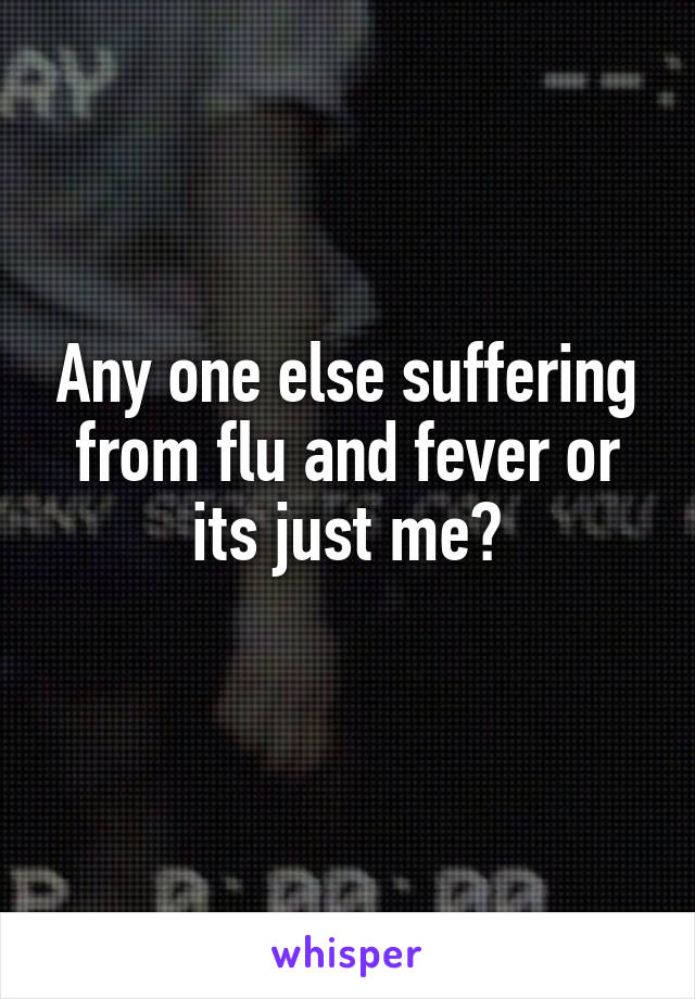 Any one else suffering from flu and fever or its just me?