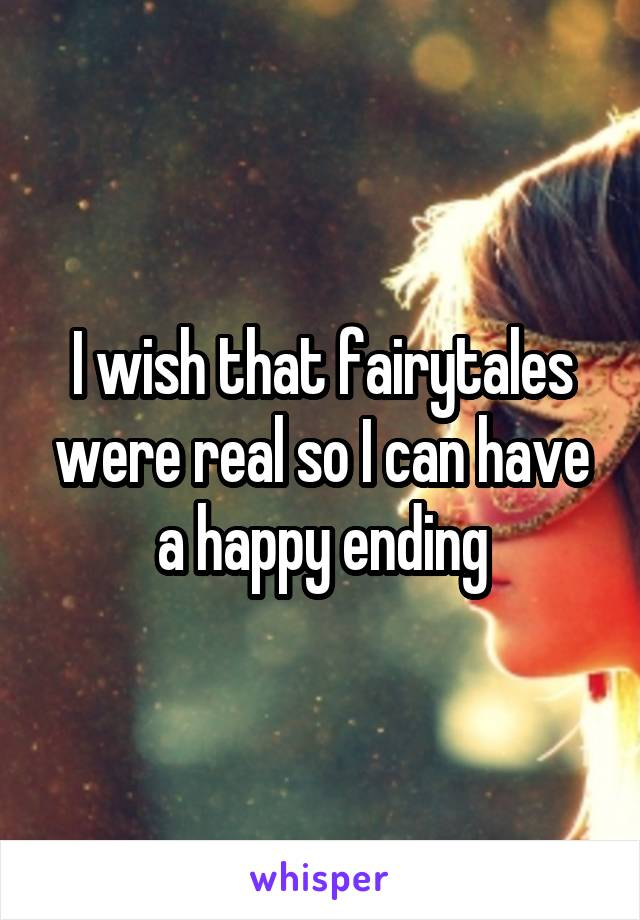 I wish that fairytales were real so I can have a happy ending
