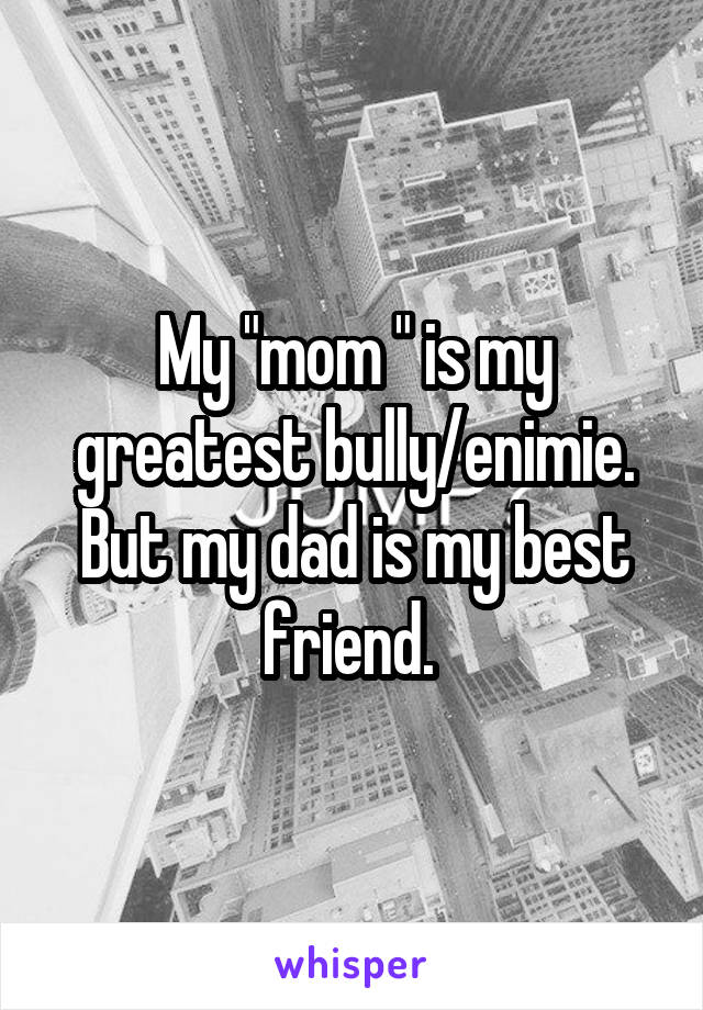 "My ""mom "" is my greatest bully/enimie. But my dad is my best friend."