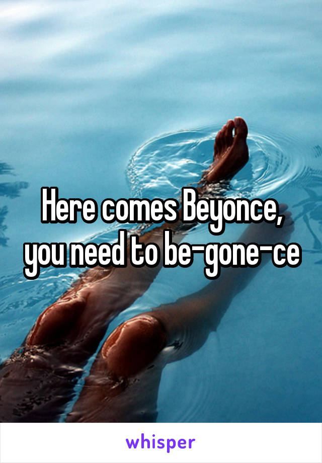 Here comes Beyonce, you need to be-gone-ce