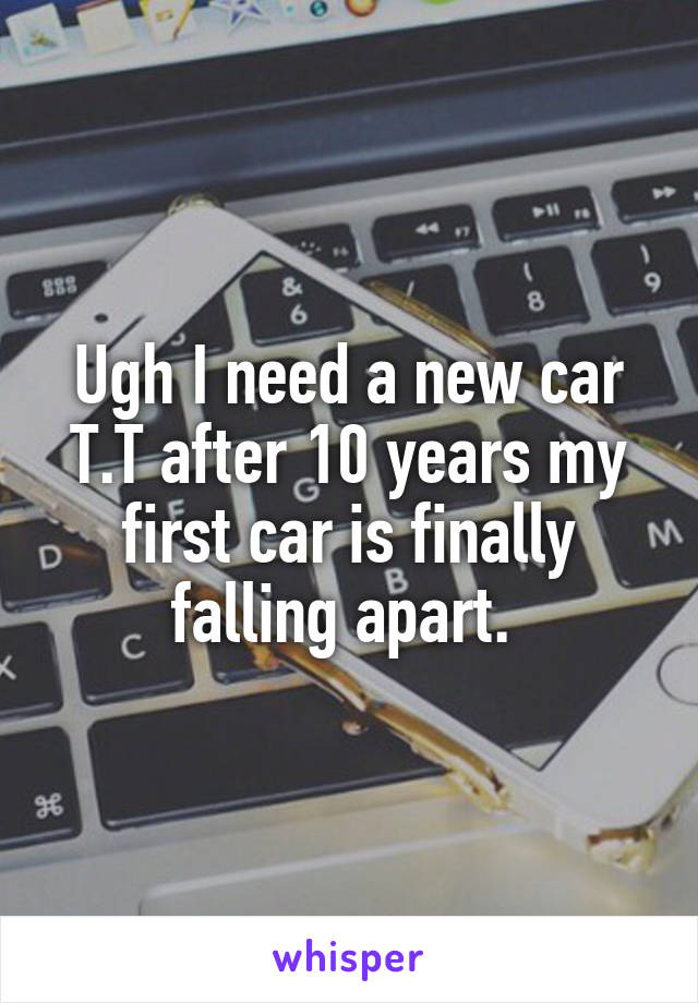 Ugh I need a new car T.T after 10 years my first car is finally falling apart.