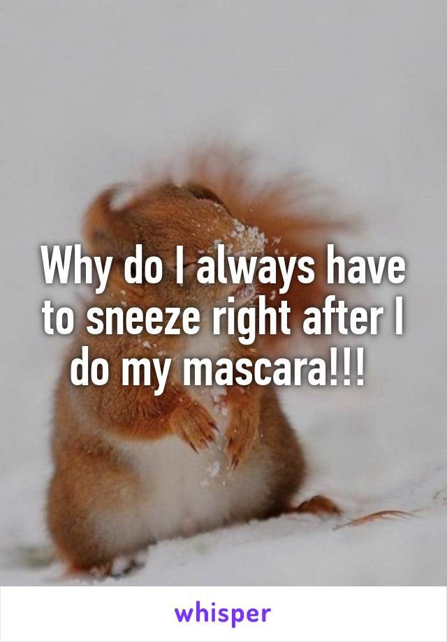 Why do I always have to sneeze right after I do my mascara!!!