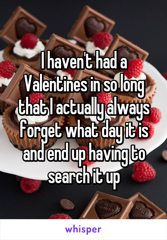 I haven't had a Valentines in so long that I actually always forget what day it is and end up having to search it up