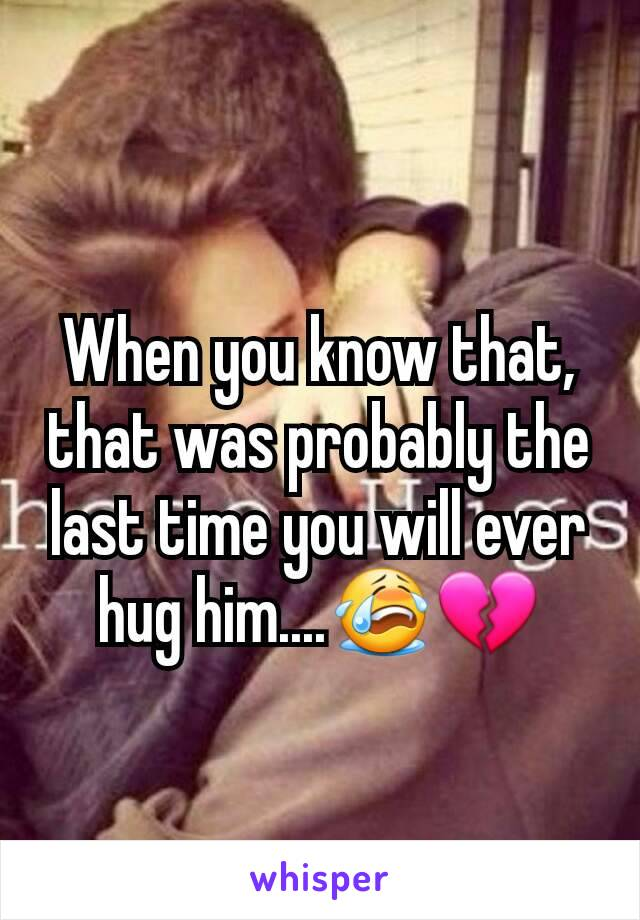 When you know that, that was probably the last time you will ever hug him....😭💔