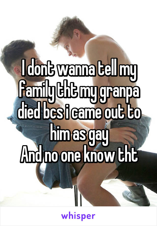 I dont wanna tell my family tht my granpa died bcs i came out to him as gay And no one know tht