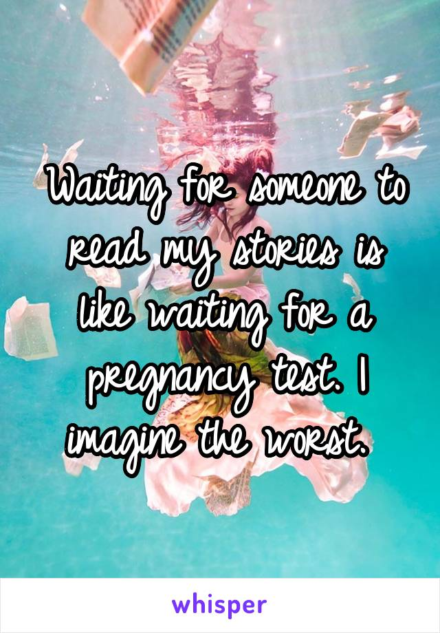 Waiting for someone to read my stories is like waiting for a pregnancy test. I imagine the worst.
