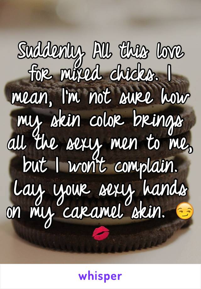 Suddenly All this love for mixed chicks. I mean, I'm not sure how my skin color brings all the sexy men to me, but I won't complain. Lay your sexy hands on my caramel skin. 😏💋