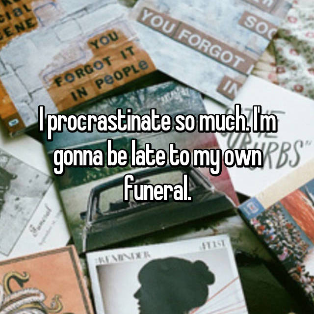 I procrastinate so much. I'm gonna be late to my own funeral.