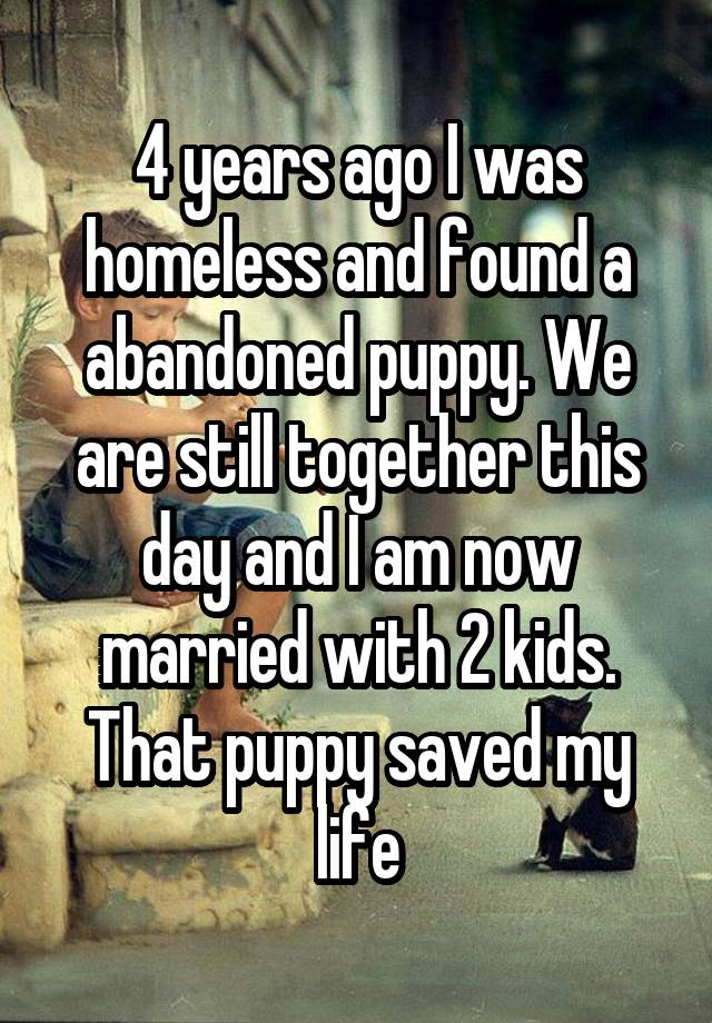 4 years ago I was homeless and found a abandoned puppy. We are still together this day and I am now married with 2 kids. That puppy saved my life