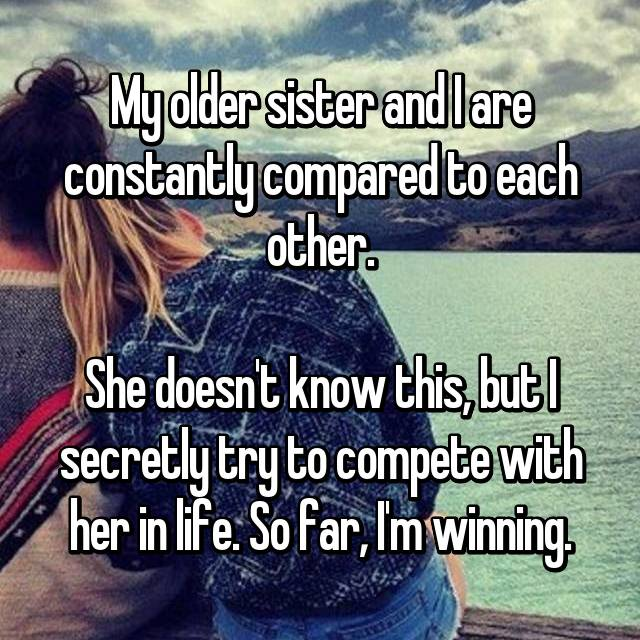 My older sister and I are constantly compared to each other.  She doesn't know this, but I secretly try to compete with her in life. So far, I'm winning.