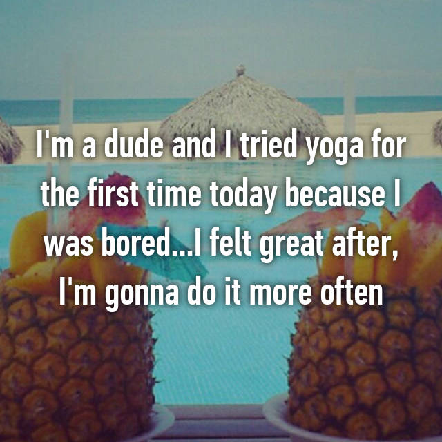 I'm a dude and I tried yoga for the first time today because I was bored...I felt great after, I'm gonna do it more often