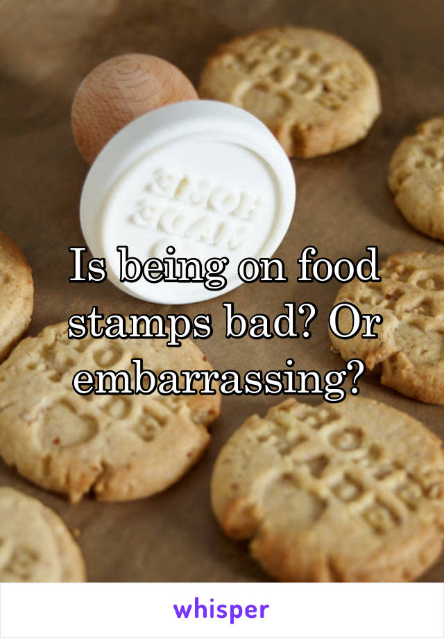Being on food stamps bad or embarrassing is being on food stamps bad or embarrassing ccuart Choice Image