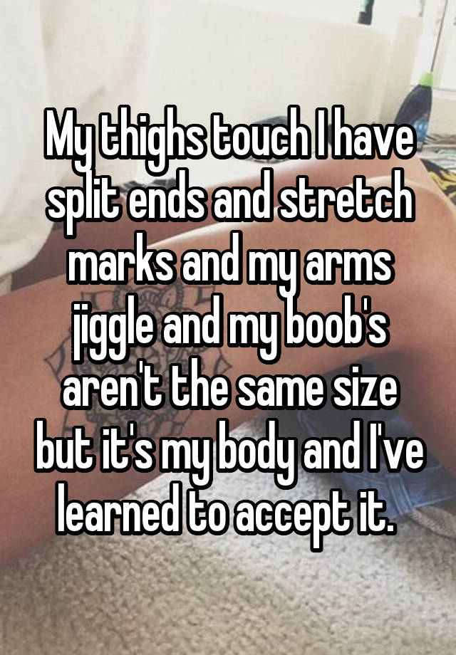 My thighs touch I have split ends and stretch marks and my arms jiggle and my boob's aren't the same size but it's my body and I've learned to accept it.