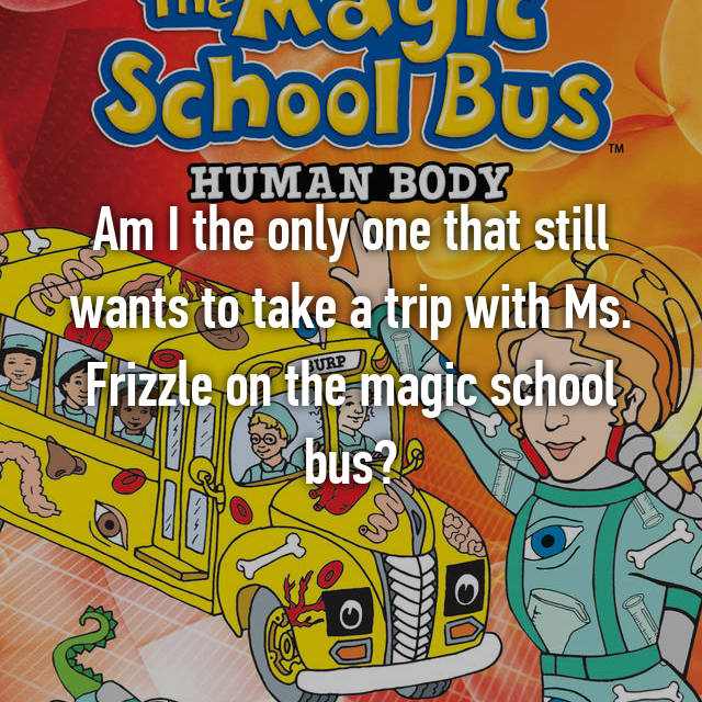 Am I the only one that still wants to take a trip with Ms. Frizzle on the magic school bus?