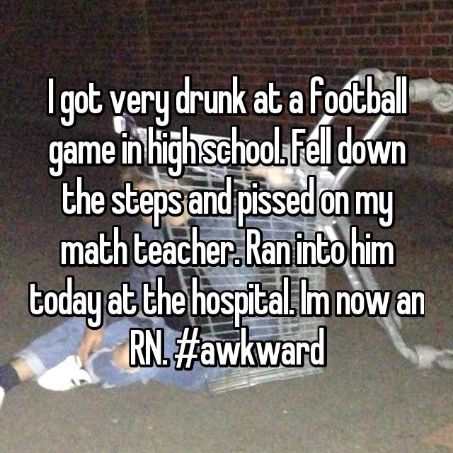 I got very drunk at a football game in high school. Fell down the steps and pissed on my math teacher. Ran into him today at the hospital. Im now an RN. #awkward
