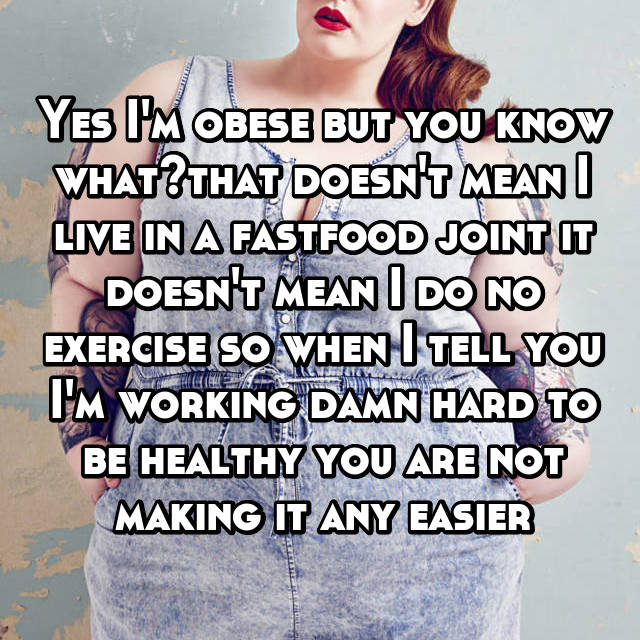 Yes I'm obese but you know what?that doesn't mean I live in a fastfood joint it doesn't mean I do no exercise so when I tell you I'm working damn hard to be healthy you are not making it any easier