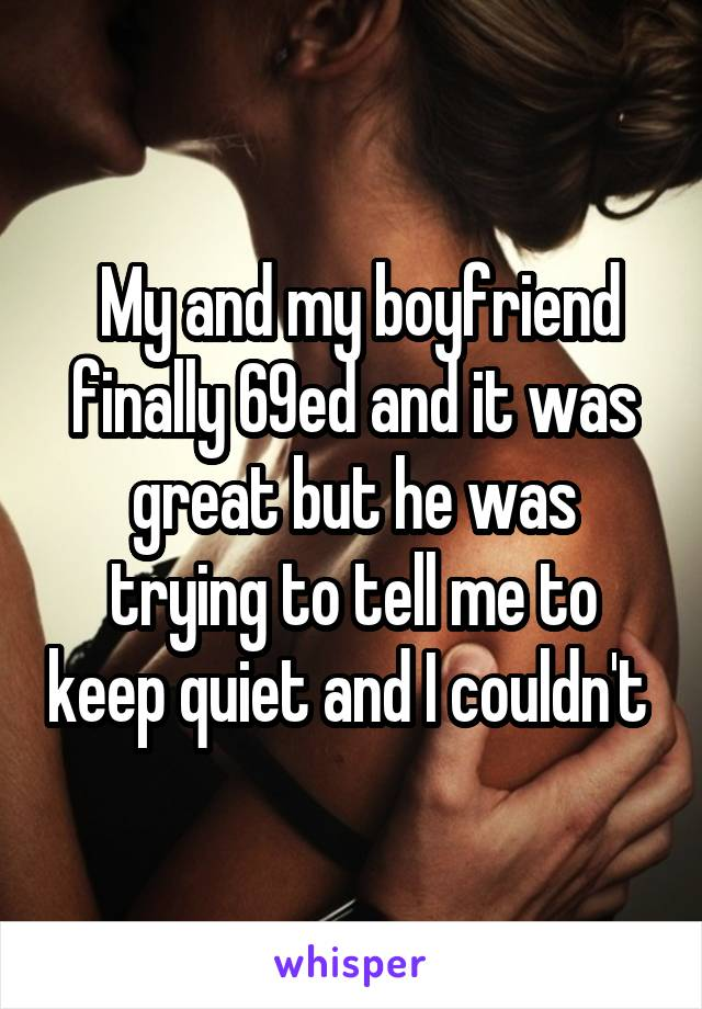 My and my boyfriend finally 69ed and it was great but he was trying to<br /> tell me to keep quiet and I couldn